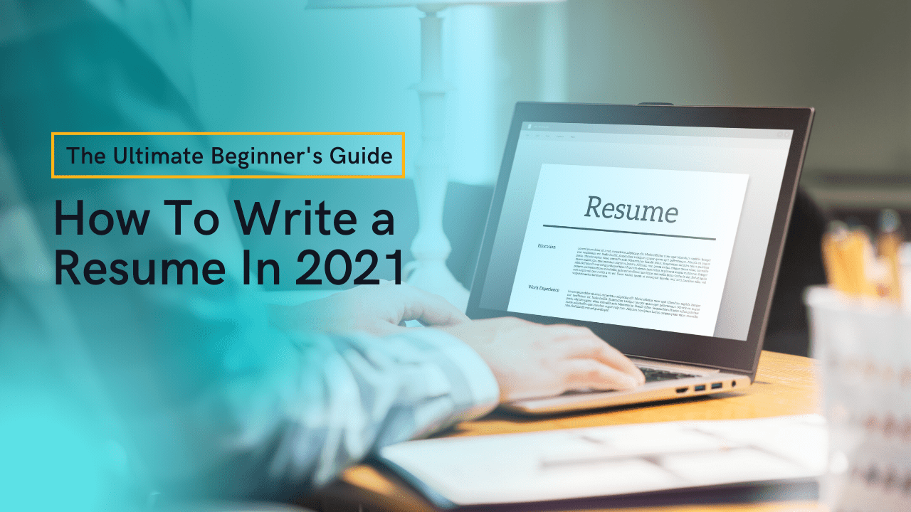 How To Write a Resume In 2021   The Ultimate Beginner's Guide